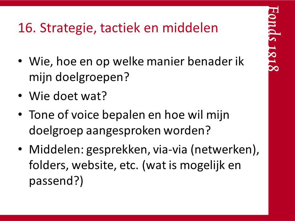 16. Strategie, tactiek en middelen Wie, hoe en op welke manier benader ik mijn doelgroepen? Wie doet wat? Tone of voice bepalen en hoe wil mijn doelgr