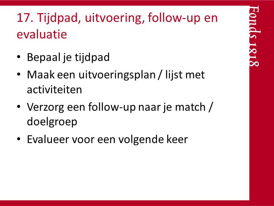 17. Tijdpad, uitvoering, follow-up en evaluatie Bepaal je tijdpad Maak een uitvoeringsplan / lijst met activiteiten Verzorg een follow-up naar je matc