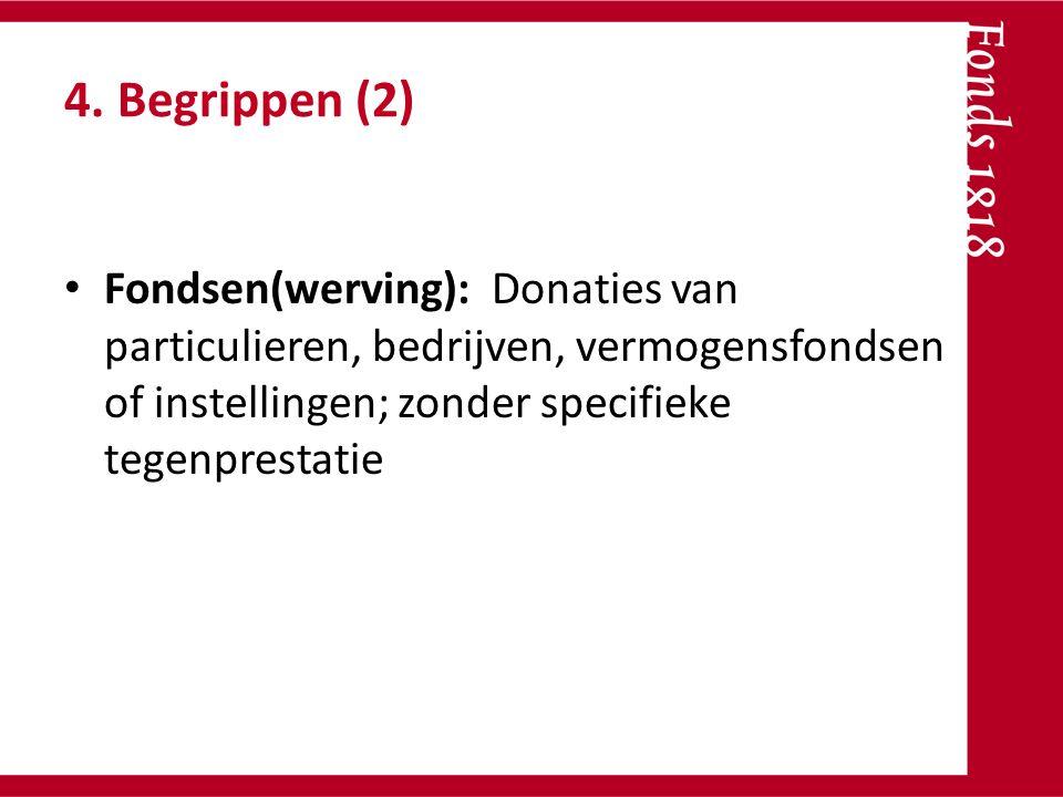 4. Begrippen (2) Fondsen(werving): Donaties van particulieren, bedrijven, vermogensfondsen of instellingen; zonder specifieke tegenprestatie