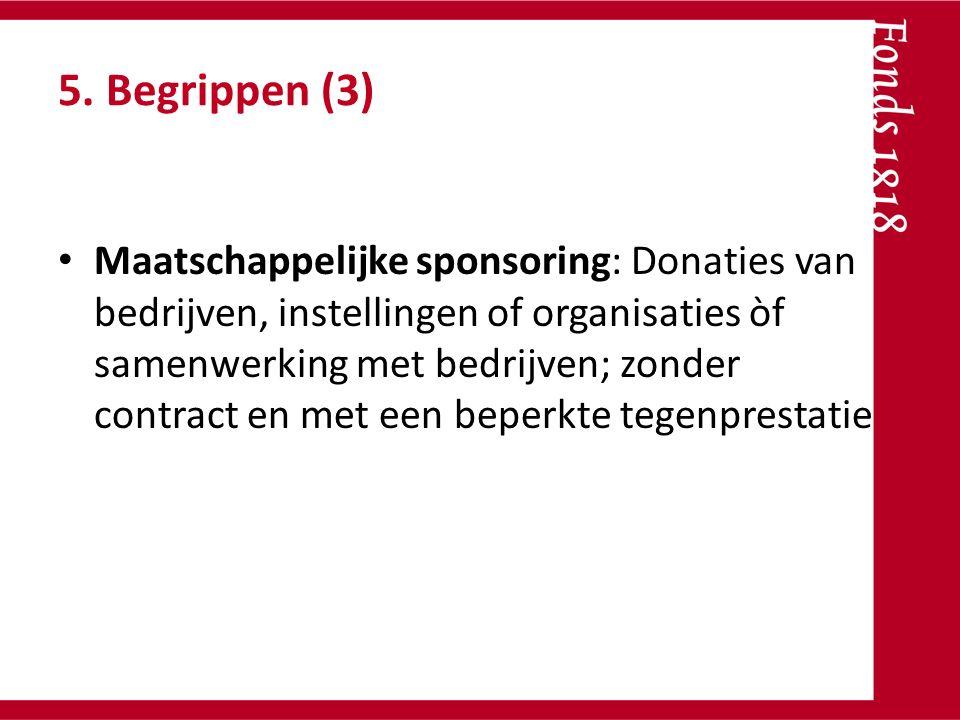 5. Begrippen (3) Maatschappelijke sponsoring: Donaties van bedrijven, instellingen of organisaties òf samenwerking met bedrijven; zonder contract en m