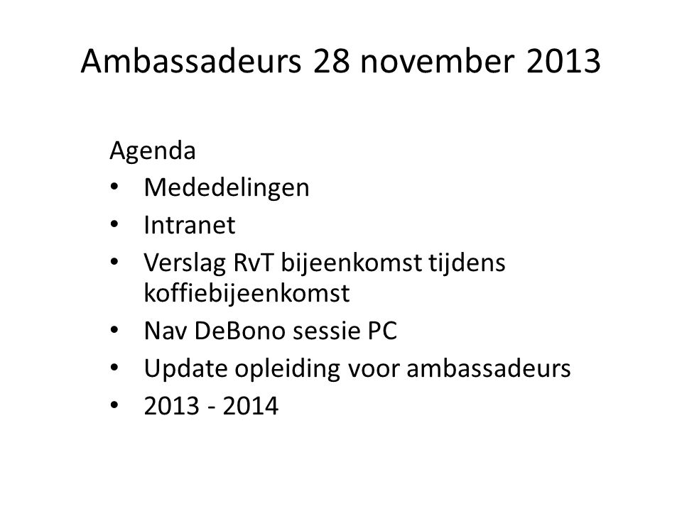 Ambassadeurs 28 november 2013 Agenda Mededelingen Intranet Verslag RvT bijeenkomst tijdens koffiebijeenkomst Nav DeBono sessie PC Update opleiding voor ambassadeurs 2013 - 2014
