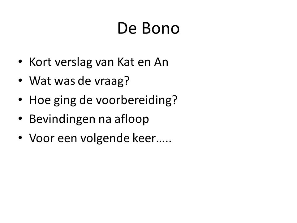 De Bono Kort verslag van Kat en An Wat was de vraag.