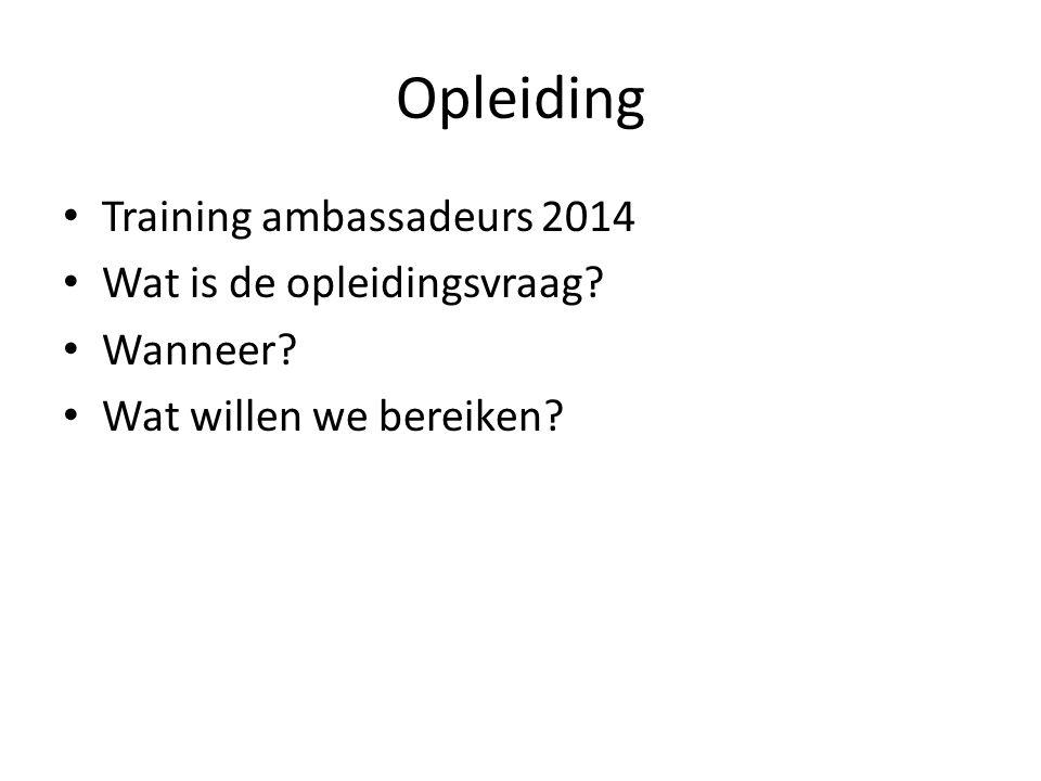 Opleiding Training ambassadeurs 2014 Wat is de opleidingsvraag Wanneer Wat willen we bereiken