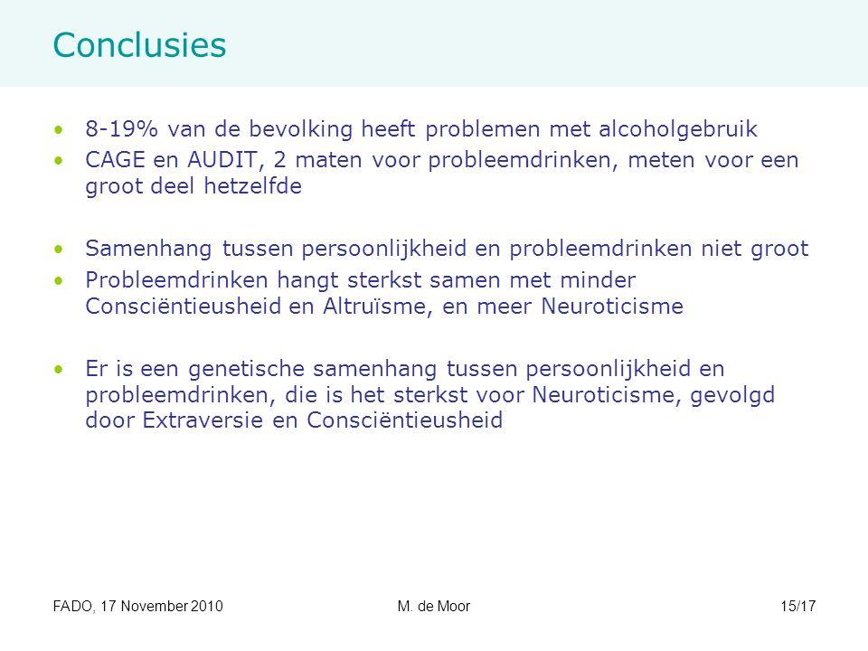 FADO, 17 November 2010M. de Moor15/17 Conclusies 8-19% van de bevolking heeft problemen met alcoholgebruik CAGE en AUDIT, 2 maten voor probleemdrinken