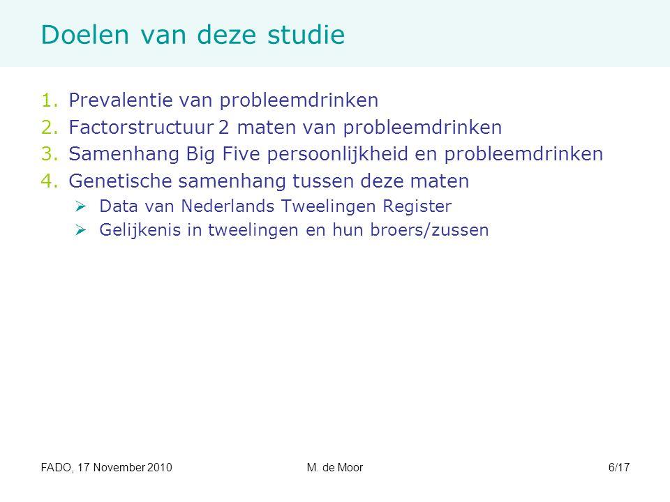 FADO, 17 November 2010M. de Moor6/17 Doelen van deze studie 1.Prevalentie van probleemdrinken 2.Factorstructuur 2 maten van probleemdrinken 3.Samenhan
