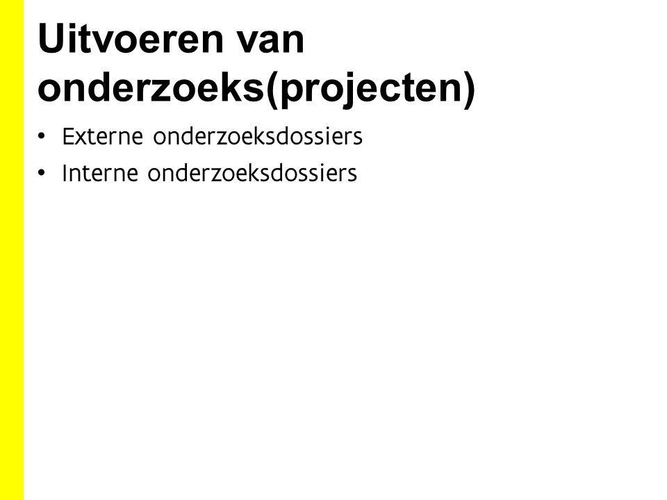 Uitvoeren van onderzoeks(projecten) Externe onderzoeksdossiers Interne onderzoeksdossiers