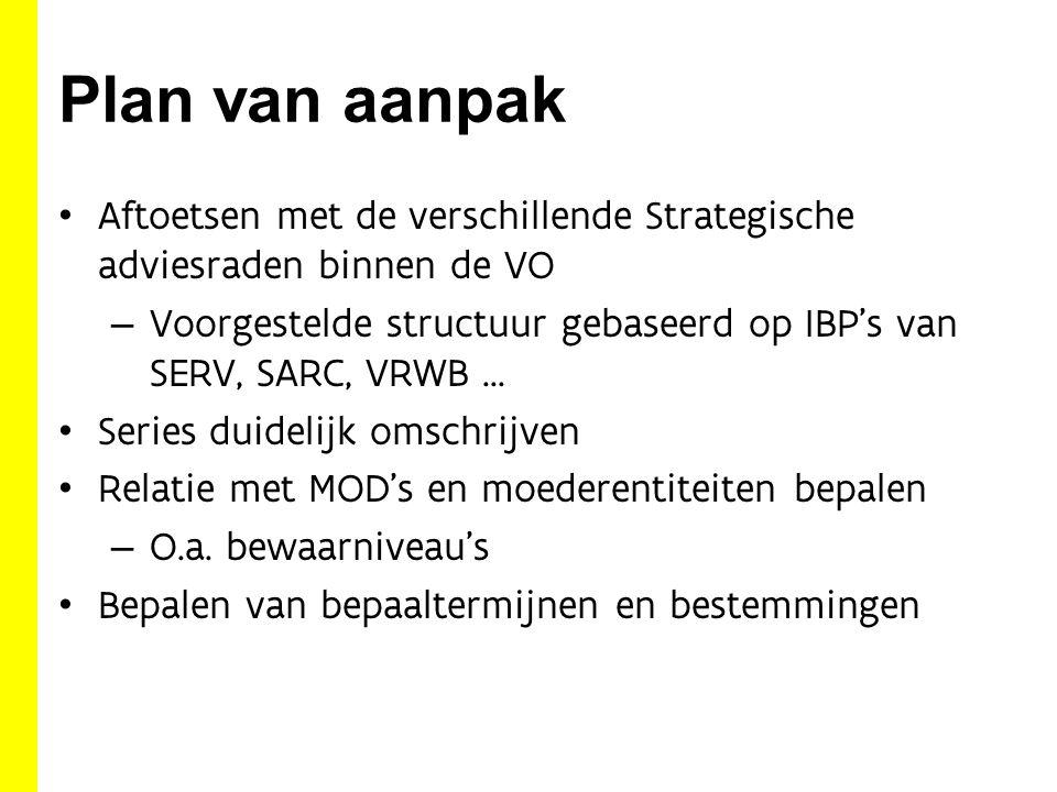Plan van aanpak Aftoetsen met de verschillende Strategische adviesraden binnen de VO – Voorgestelde structuur gebaseerd op IBP's van SERV, SARC, VRWB … Series duidelijk omschrijven Relatie met MOD's en moederentiteiten bepalen – O.a.
