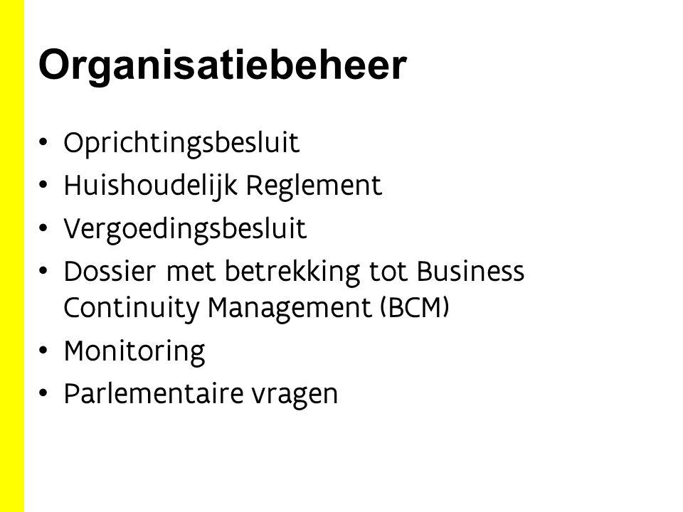 Organisatiebeheer Oprichtingsbesluit Huishoudelijk Reglement Vergoedingsbesluit Dossier met betrekking tot Business Continuity Management (BCM) Monitoring Parlementaire vragen