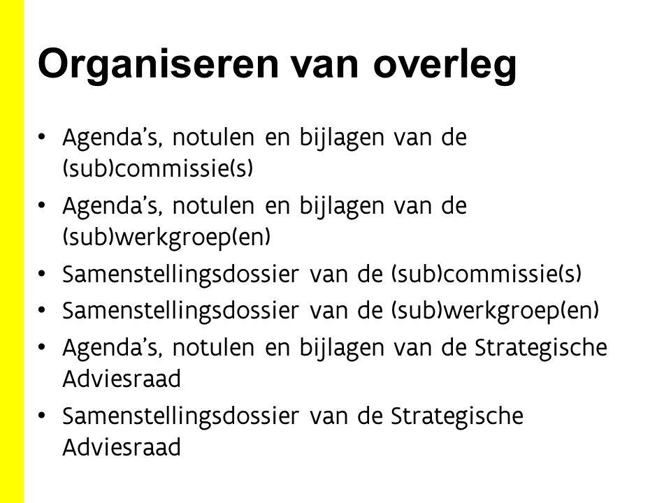 Organiseren van overleg Agenda's, notulen en bijlagen van de (sub)commissie(s) Agenda's, notulen en bijlagen van de (sub)werkgroep(en) Samenstellingsdossier van de (sub)commissie(s) Samenstellingsdossier van de (sub)werkgroep(en) Agenda's, notulen en bijlagen van de Strategische Adviesraad Samenstellingsdossier van de Strategische Adviesraad