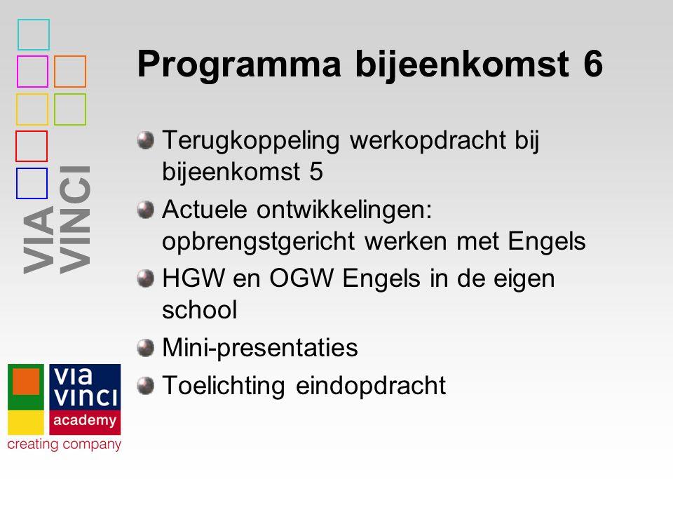 VIAVINCI Programma bijeenkomst 6 Terugkoppeling werkopdracht bij bijeenkomst 5 Actuele ontwikkelingen: opbrengstgericht werken met Engels HGW en OGW Engels in de eigen school Mini-presentaties Toelichting eindopdracht