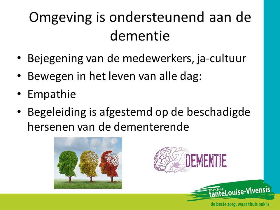 Omgeving is ondersteunend aan de dementie Bejegening van de medewerkers, ja-cultuur Bewegen in het leven van alle dag: Empathie Begeleiding is afgeste