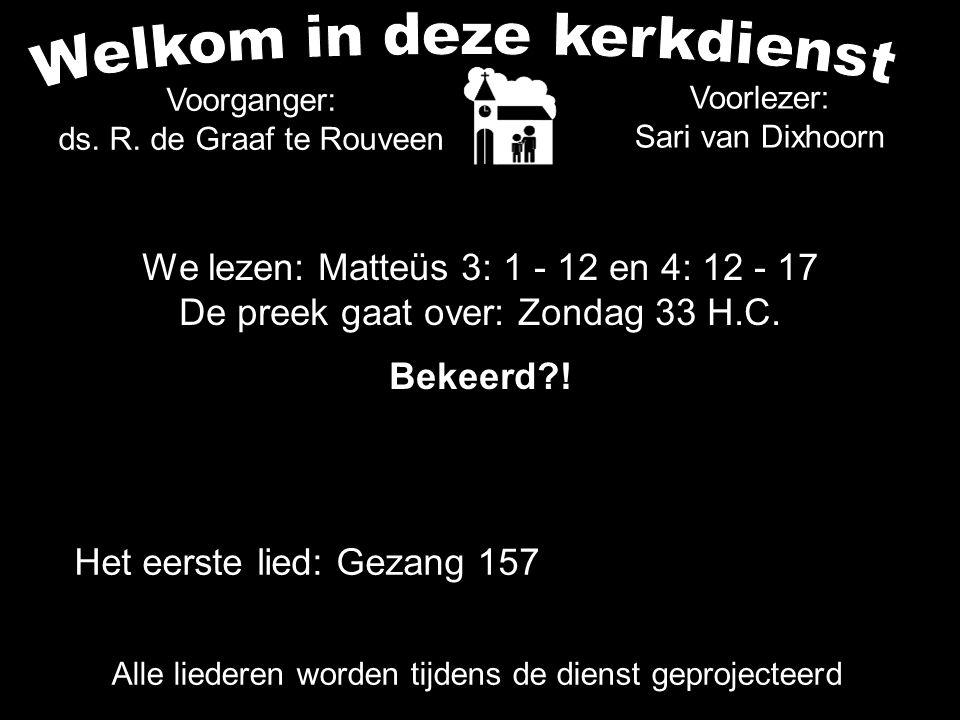 Voorlezer: Sari van Dixhoorn Het eerste lied: Gezang 157 Alle liederen worden tijdens de dienst geprojecteerd Voorganger: ds.