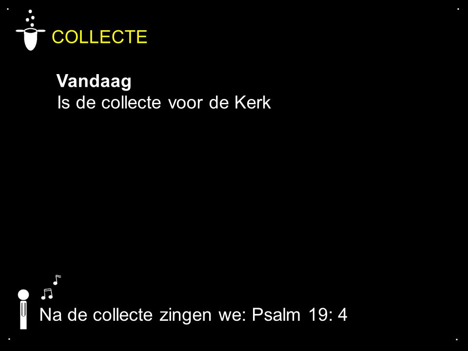 .... COLLECTE Vandaag Is de collecte voor de Kerk Na de collecte zingen we: Psalm 19: 4
