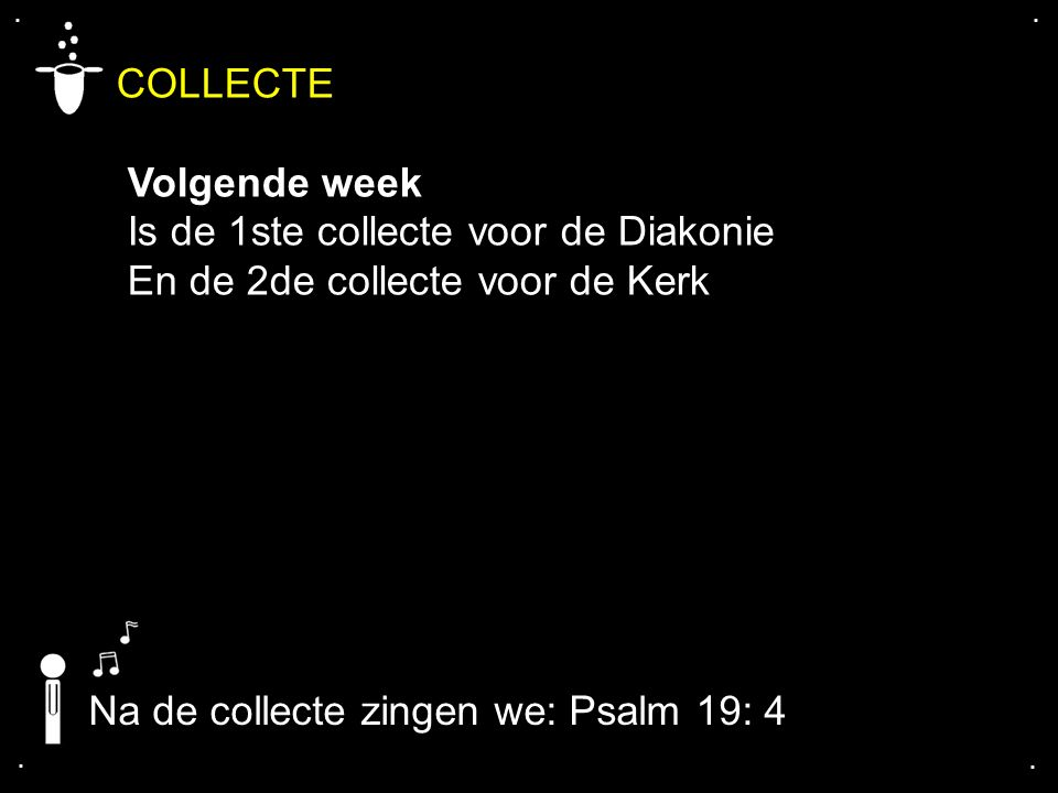 .... COLLECTE Volgende week Is de 1ste collecte voor de Diakonie En de 2de collecte voor de Kerk Na de collecte zingen we: Psalm 19: 4