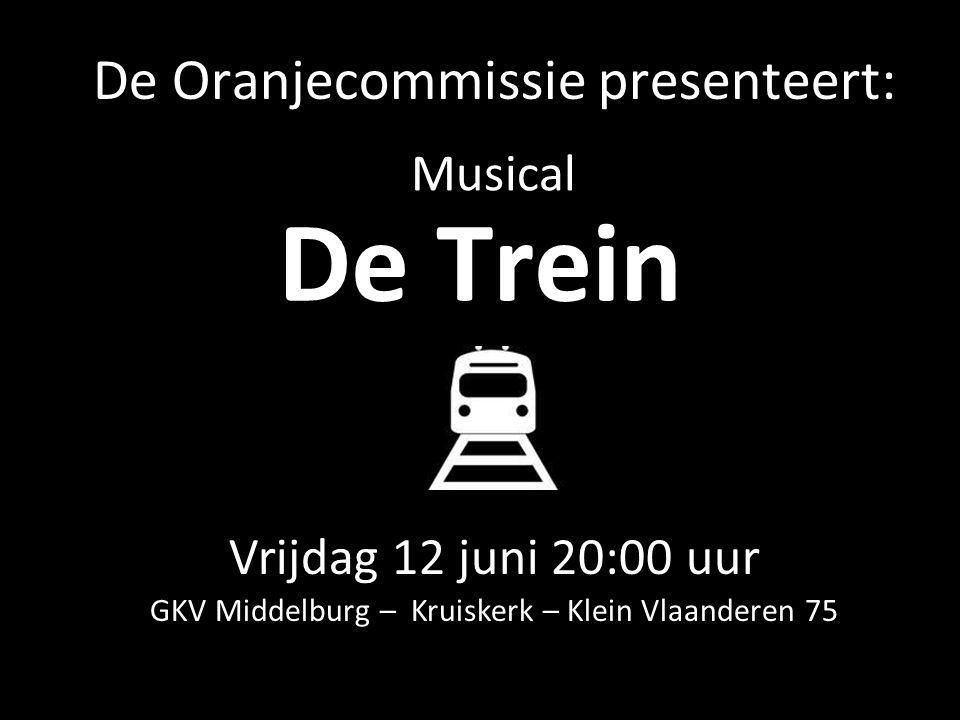 De Trein Vrijdag 12 juni 20:00 uur GKV Middelburg – Kruiskerk – Klein Vlaanderen 75 Musical De Oranjecommissie presenteert:
