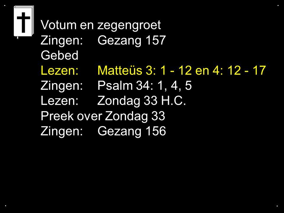 .... Votum en zegengroet Zingen: Gezang 157 Gebed Lezen: Matteüs 3: 1 - 12 en 4: 12 - 17 Zingen: Psalm 34: 1, 4, 5 Lezen: Zondag 33 H.C. Preek over Zo