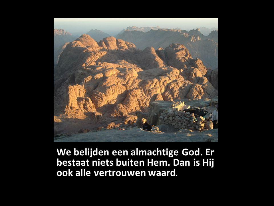 We belijden een almachtige God. Er bestaat niets buiten Hem. Dan is Hij ook alle vertrouwen waard.