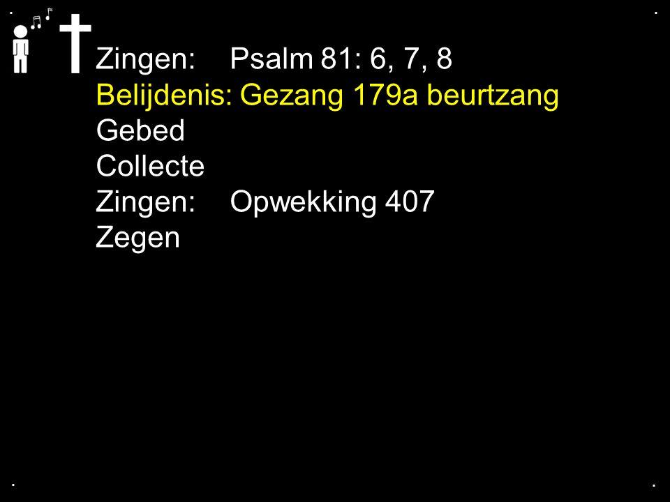 .... Zingen:Psalm 81: 6, 7, 8 Belijdenis: Gezang 179a beurtzang Gebed Collecte Zingen:Opwekking 407 Zegen
