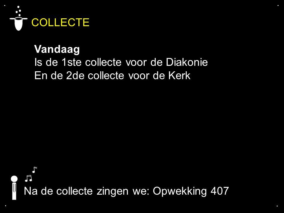 .... COLLECTE Vandaag Is de 1ste collecte voor de Diakonie En de 2de collecte voor de Kerk Na de collecte zingen we: Opwekking 407