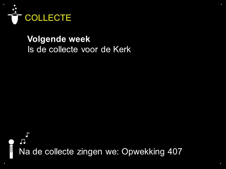 .... COLLECTE Volgende week Is de collecte voor de Kerk Na de collecte zingen we: Opwekking 407