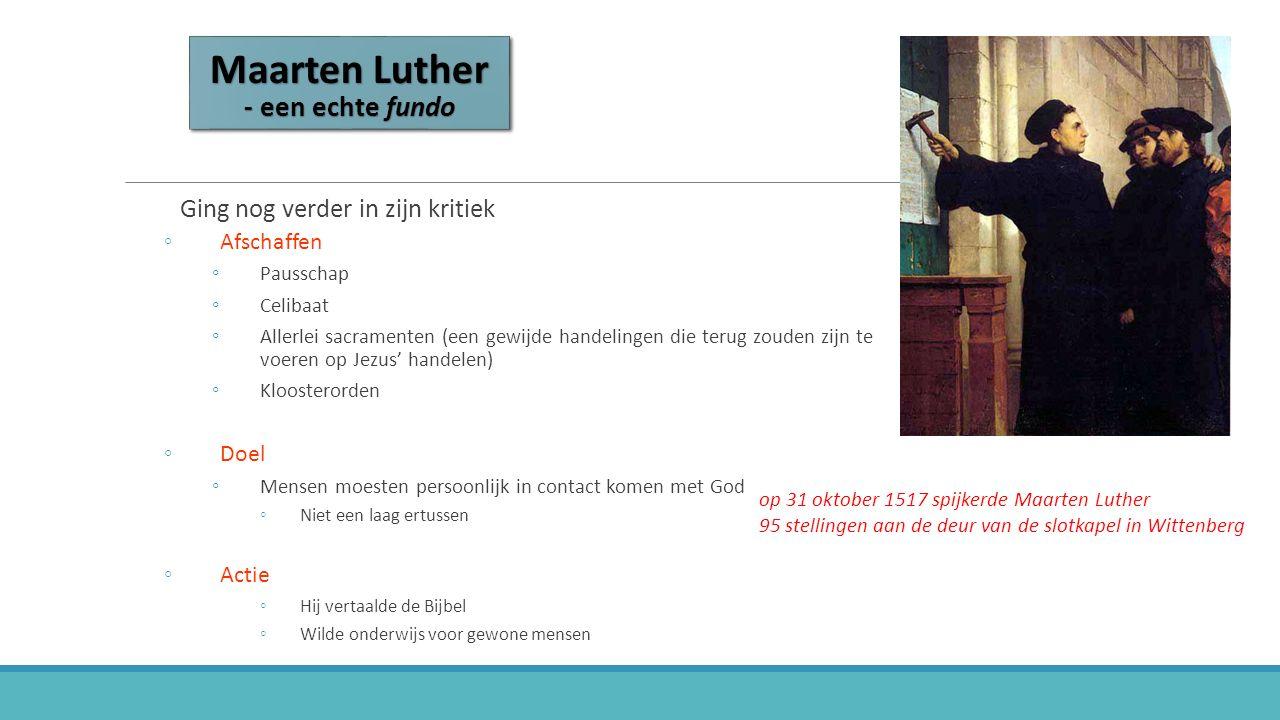 Maarten Luther - een echte fundo Ging nog verder in zijn kritiek ◦Afschaffen ◦Pausschap ◦Celibaat ◦Allerlei sacramenten (een gewijde handelingen die terug zouden zijn te voeren op Jezus' handelen) ◦Kloosterorden ◦Doel ◦Mensen moesten persoonlijk in contact komen met God ◦Niet een laag ertussen ◦Actie ◦Hij vertaalde de Bijbel ◦Wilde onderwijs voor gewone mensen op 31 oktober 1517 spijkerde Maarten Luther95 stellingen aan de deur van de slotkapel in Wittenberg