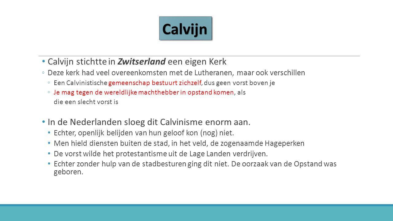 CalvijnCalvijn Calvijn stichtte in Zwitserland een eigen Kerk ◦Deze kerk had veel overeenkomsten met de Lutheranen, maar ook verschillen ◦Een Calvinistische gemeenschap bestuurt zichzelf, dus geen vorst boven je ◦Je mag tegen de wereldlijke machthebber in opstand komen, als die een slecht vorst is In de Nederlanden sloeg dit Calvinisme enorm aan.