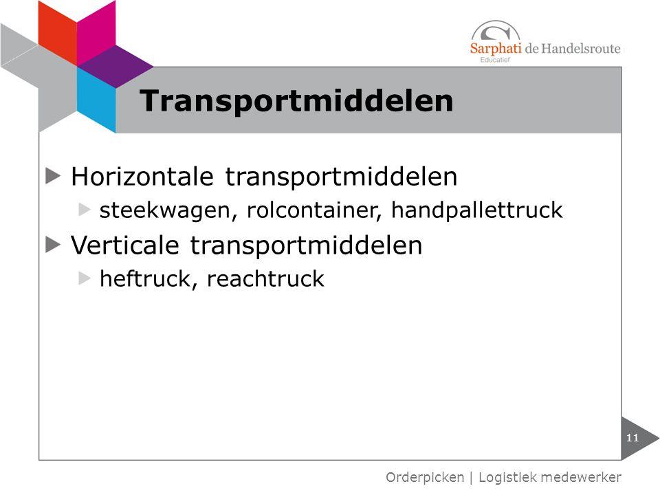 Horizontale transportmiddelen steekwagen, rolcontainer, handpallettruck Verticale transportmiddelen heftruck, reachtruck 11 Orderpicken | Logistiek medewerker Transportmiddelen