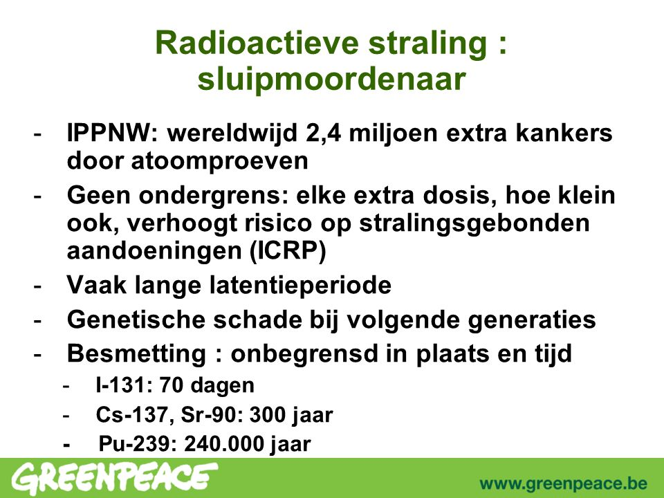 Radioactieve straling : sluipmoordenaar -IPPNW: wereldwijd 2,4 miljoen extra kankers door atoomproeven -Geen ondergrens: elke extra dosis, hoe klein ook, verhoogt risico op stralingsgebonden aandoeningen (ICRP) -Vaak lange latentieperiode -Genetische schade bij volgende generaties -Besmetting : onbegrensd in plaats en tijd -I-131: 70 dagen -Cs-137, Sr-90: 300 jaar -Pu-239: 240.000 jaar