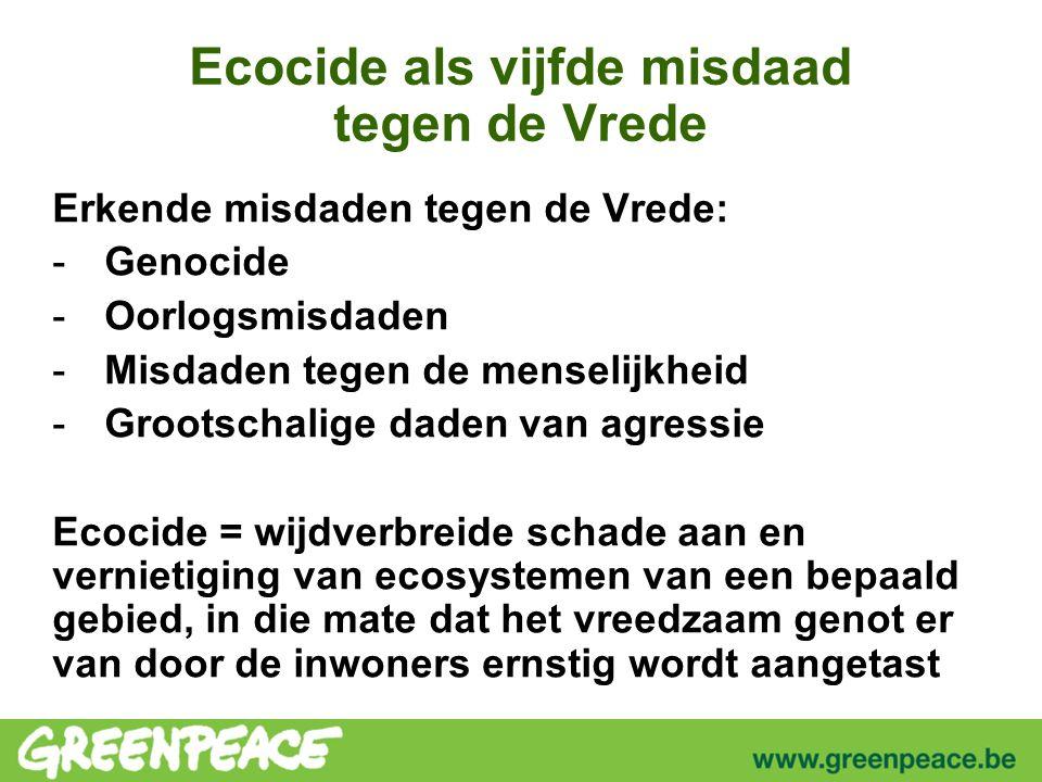 Ecocide als vijfde misdaad tegen de Vrede Erkende misdaden tegen de Vrede: -Genocide -Oorlogsmisdaden -Misdaden tegen de menselijkheid -Grootschalige daden van agressie Ecocide = wijdverbreide schade aan en vernietiging van ecosystemen van een bepaald gebied, in die mate dat het vreedzaam genot er van door de inwoners ernstig wordt aangetast