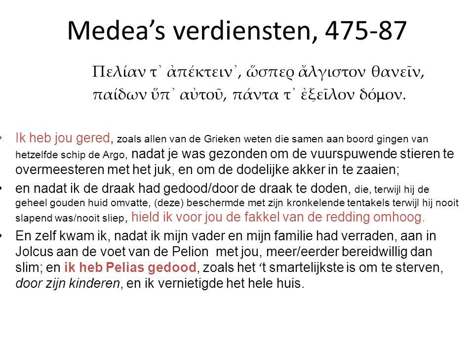 Medea's verdiensten, 475-87 Πελίαν τ᾽ ἀπέκτειν᾽, ὥσπερ ἄλγιστον θανεῖν, παίδων ὕπ᾽ αὐτοῦ, πάντα τ᾽ ἐξεῖλον δό µ ον. Ik heb jou gered, zoals allen van