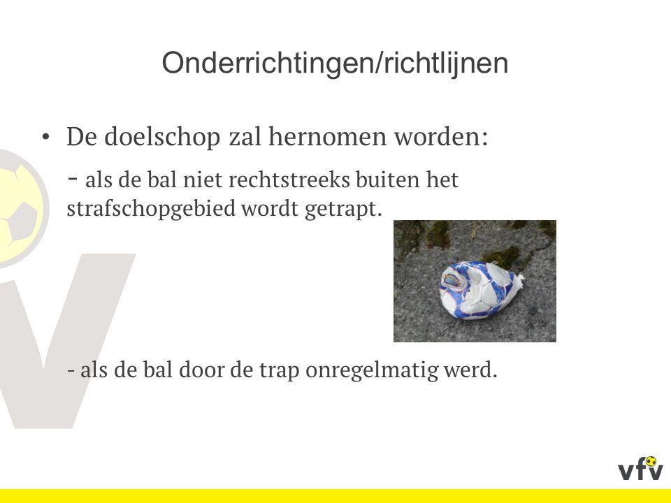 Onderrichtingen/richtlijnen De doelschop zal hernomen worden: - als de bal niet rechtstreeks buiten het strafschopgebied wordt getrapt. - als de bal d