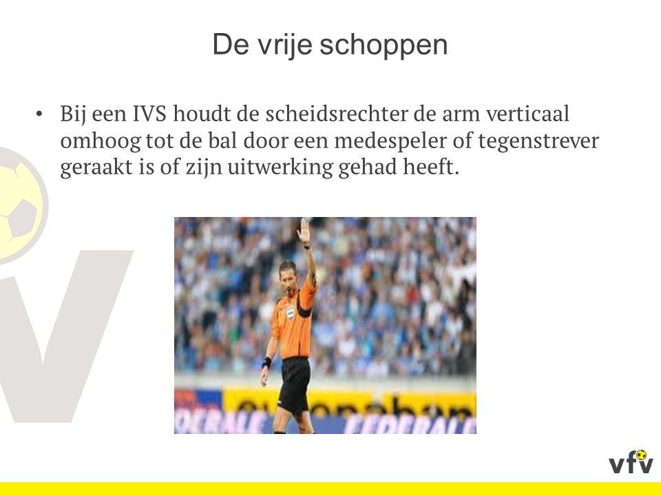 De vrije schoppen Bij een IVS houdt de scheidsrechter de arm verticaal omhoog tot de bal door een medespeler of tegenstrever geraakt is of zijn uitwer