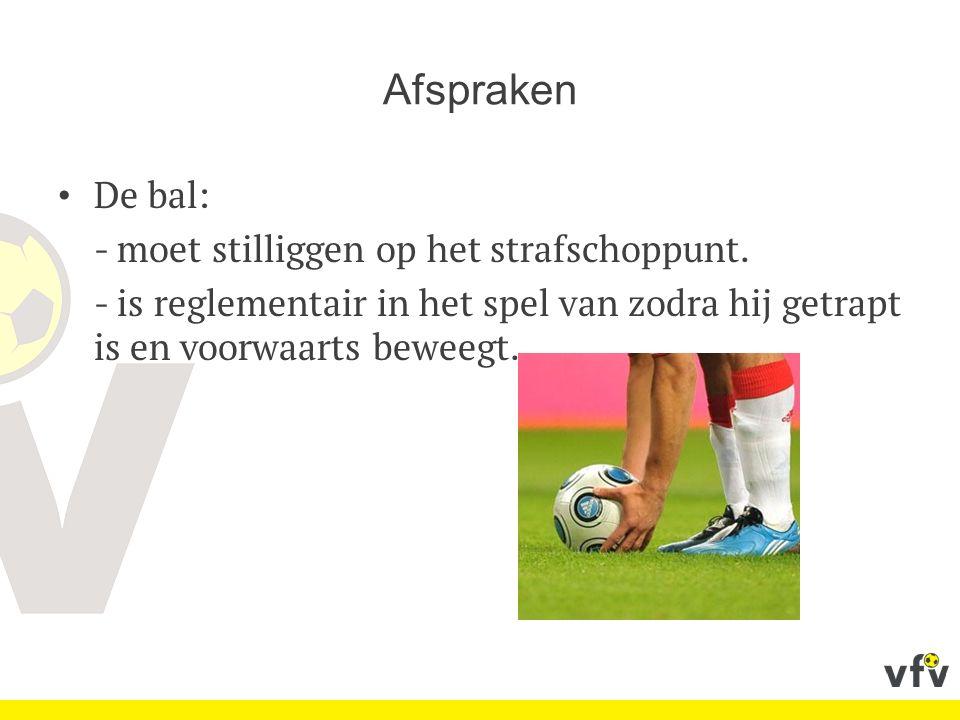 Afspraken De bal: - moet stilliggen op het strafschoppunt. - is reglementair in het spel van zodra hij getrapt is en voorwaarts beweegt.