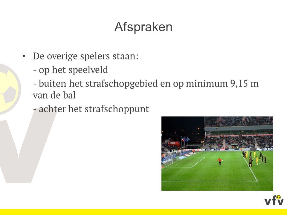 Afspraken De overige spelers staan: - op het speelveld - buiten het strafschopgebied en op minimum 9,15 m van de bal - achter het strafschoppunt