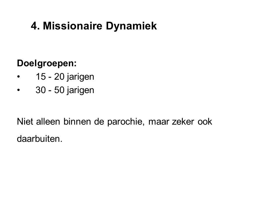 Doelgroepen: 15 - 20 jarigen 30 - 50 jarigen Niet alleen binnen de parochie, maar zeker ook daarbuiten. 4. Missionaire Dynamiek