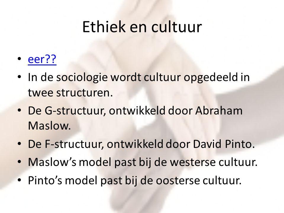 Ethiek en cultuur eer?? In de sociologie wordt cultuur opgedeeld in twee structuren. De G-structuur, ontwikkeld door Abraham Maslow. De F-structuur, o