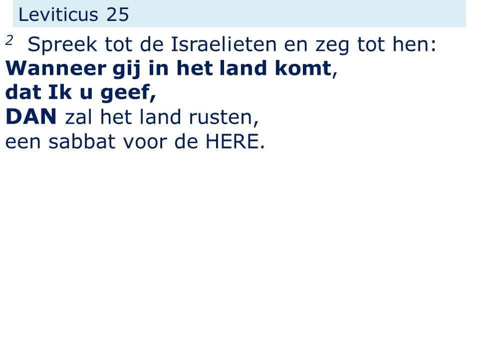 Leviticus 25 2 Spreek tot de Israelieten en zeg tot hen: Wanneer gij in het land komt, dat Ik u geef, DAN zal het land rusten, een sabbat voor de HERE.