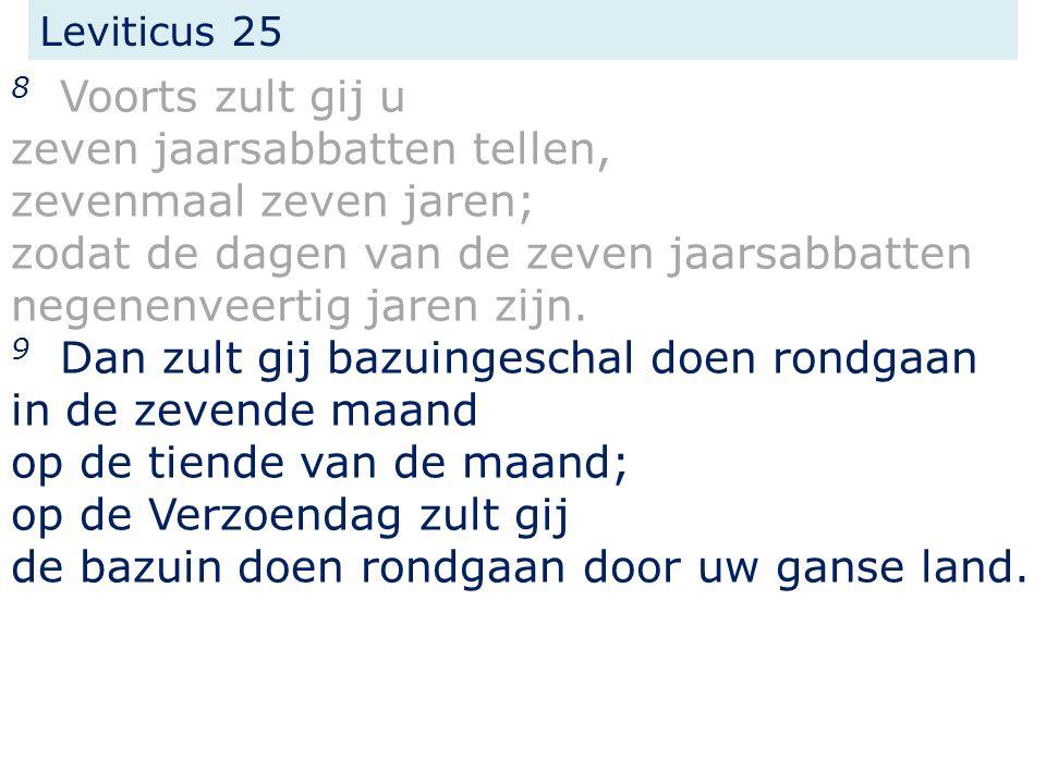 Leviticus 25 8 Voorts zult gij u zeven jaarsabbatten tellen, zevenmaal zeven jaren; zodat de dagen van de zeven jaarsabbatten negenenveertig jaren zijn.