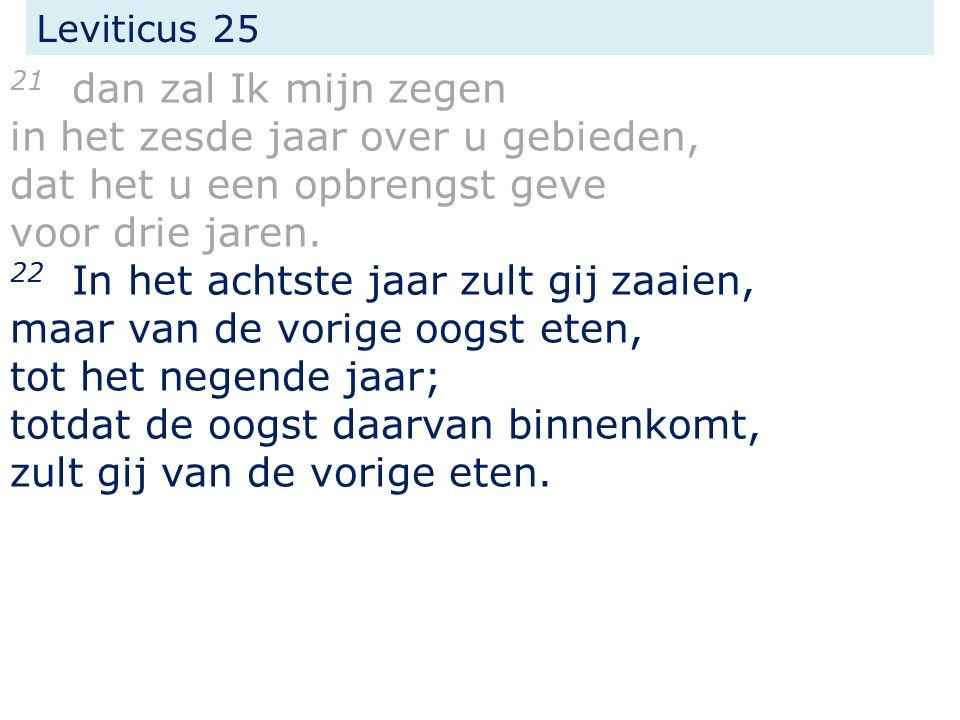 Leviticus 25 21 dan zal Ik mijn zegen in het zesde jaar over u gebieden, dat het u een opbrengst geve voor drie jaren.