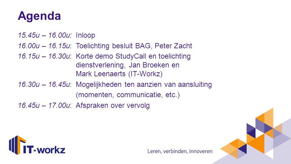 Agenda 15.45u – 16.00u: Inloop 16.00u – 16.15u: Toelichting besluit BAG, Peter Zacht 16.15u – 16.30u: Korte demo StudyCall en toelichting dienstverlen