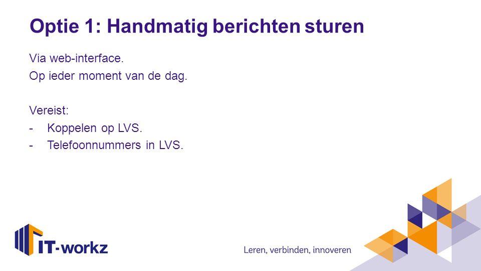 Optie 1: Handmatig berichten sturen Via web-interface. Op ieder moment van de dag. Vereist: -Koppelen op LVS. -Telefoonnummers in LVS.