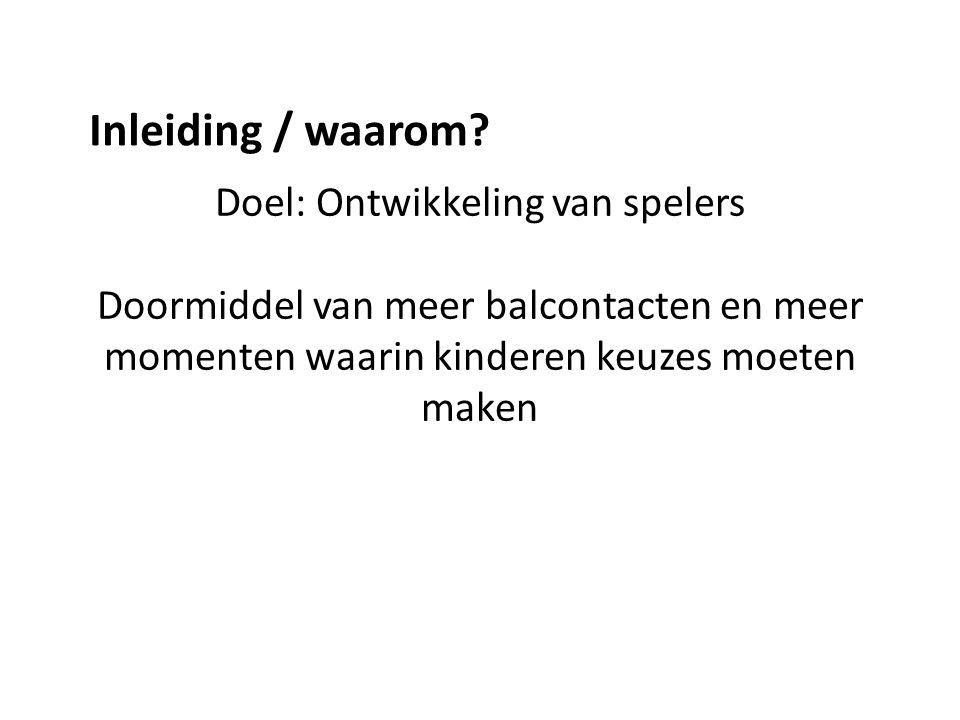 Doel: Ontwikkeling van spelers Doormiddel van meer balcontacten en meer momenten waarin kinderen keuzes moeten maken Inleiding / waarom?