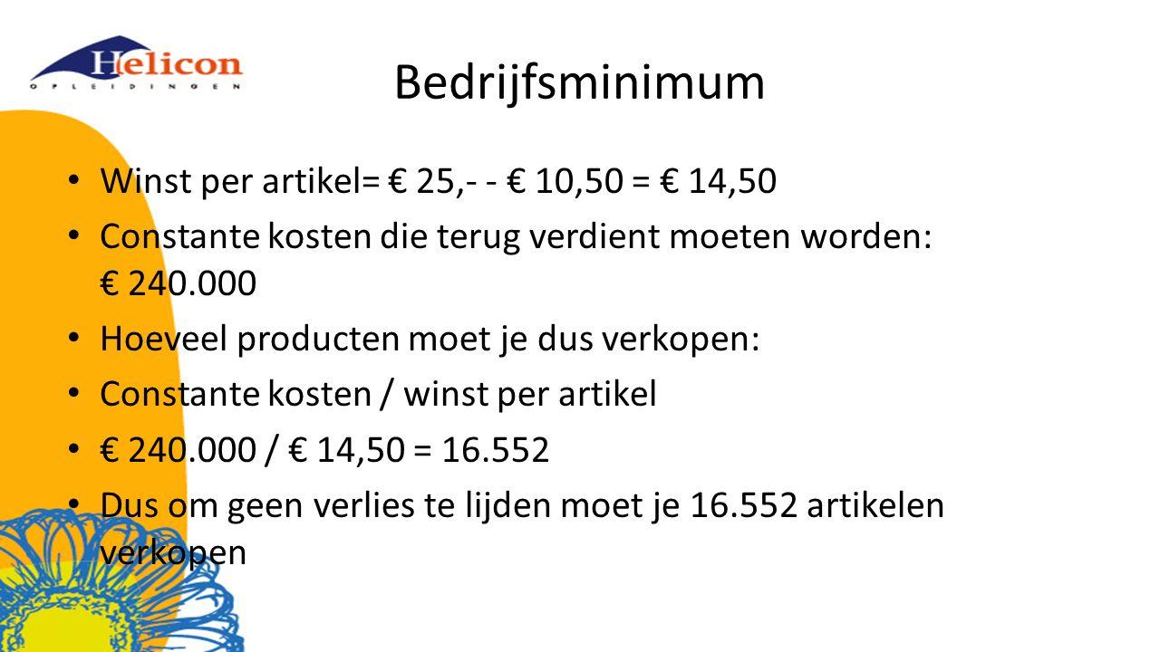 Bedrijfsminimum Winst per artikel= € 25,- - € 10,50 = € 14,50 Constante kosten die terug verdient moeten worden: € 240.000 Hoeveel producten moet je dus verkopen: Constante kosten / winst per artikel € 240.000 / € 14,50 = 16.552 Dus om geen verlies te lijden moet je 16.552 artikelen verkopen