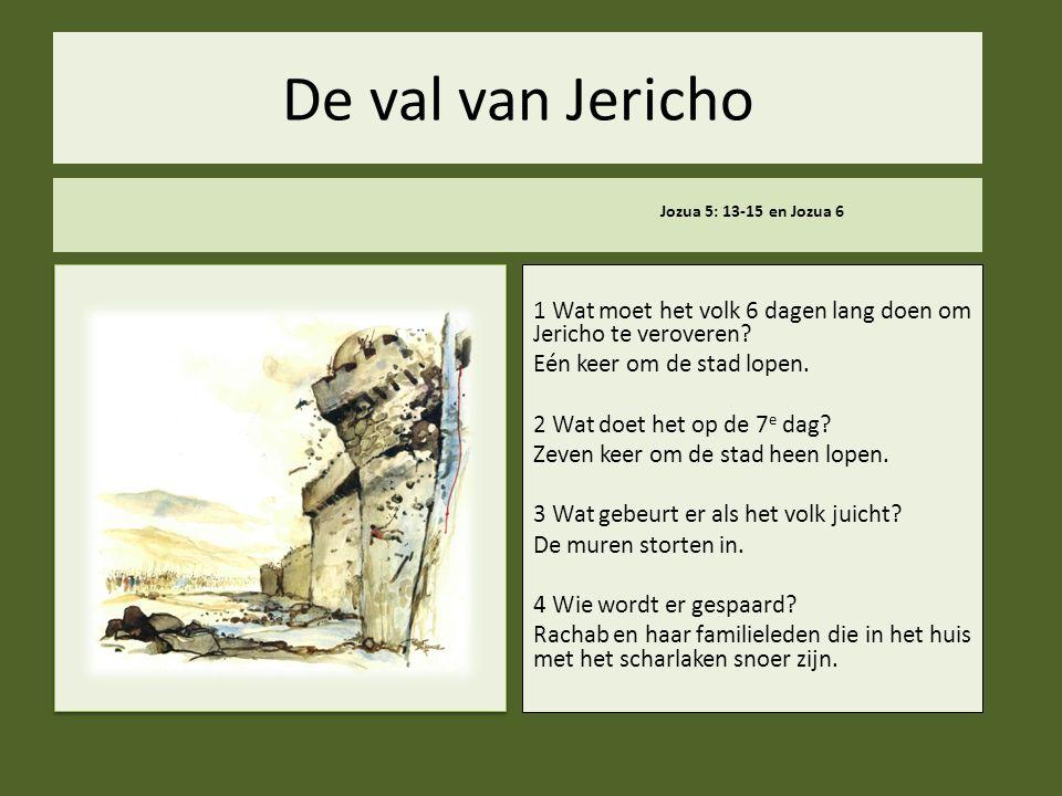 De val van Jericho Jozua 5: 13-15 en Jozua 6 1 Wat moet het volk 6 dagen lang doen om Jericho te veroveren? Eén keer om de stad lopen. 2 Wat doet het