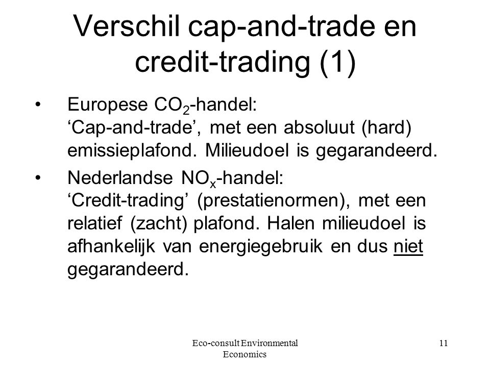 Eco-consult Environmental Economics 11 Verschil cap-and-trade en credit-trading (1) Europese CO 2 -handel: 'Cap-and-trade', met een absoluut (hard) emissieplafond.