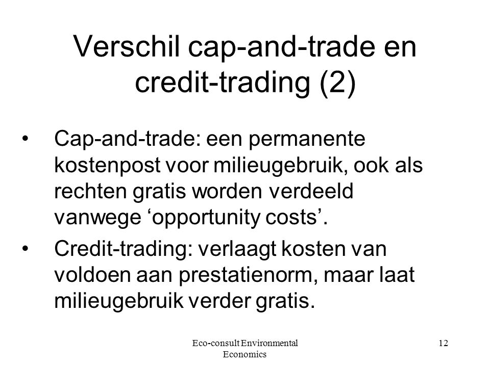 Eco-consult Environmental Economics 12 Verschil cap-and-trade en credit-trading (2) Cap-and-trade: een permanente kostenpost voor milieugebruik, ook a