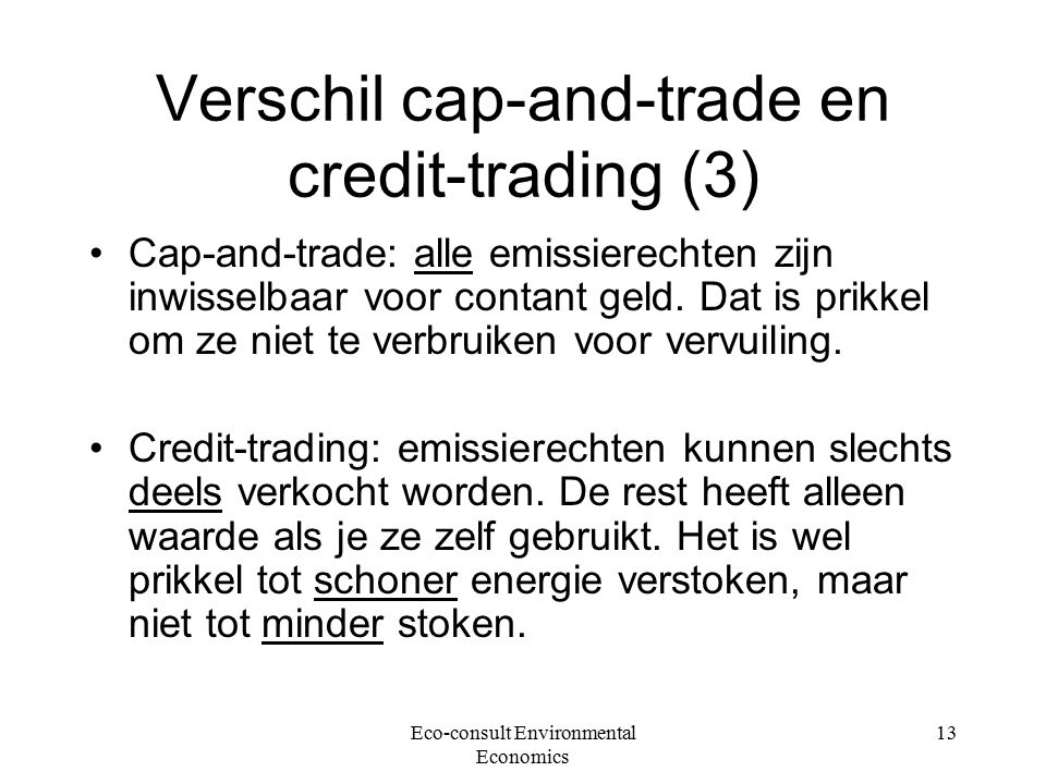 Eco-consult Environmental Economics 13 Verschil cap-and-trade en credit-trading (3) Cap-and-trade: alle emissierechten zijn inwisselbaar voor contant geld.