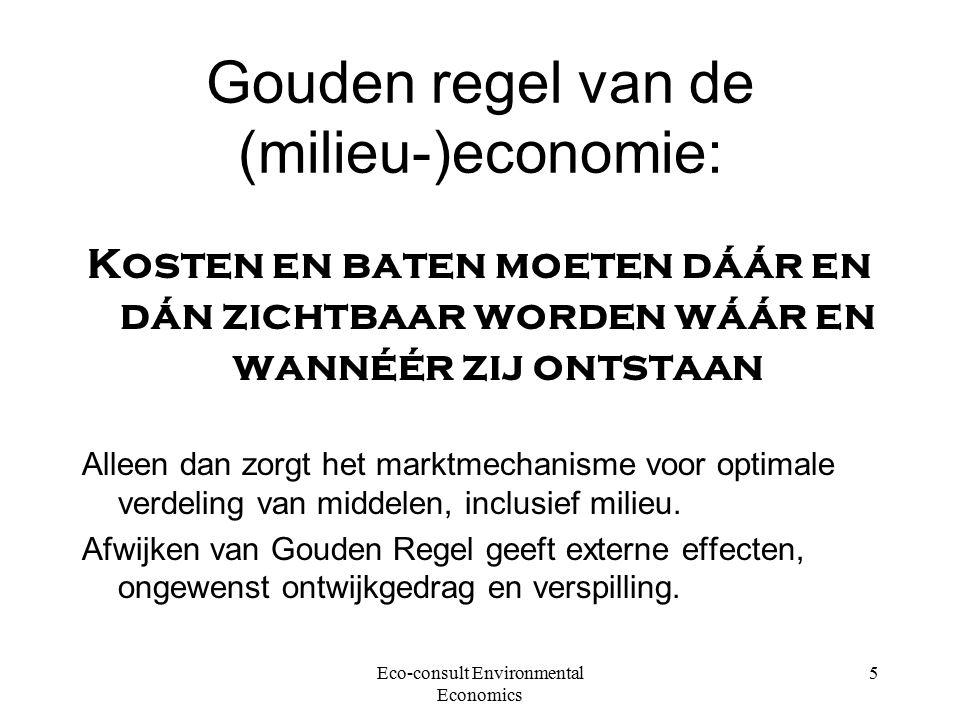 Eco-consult Environmental Economics 5 Gouden regel van de (milieu-)economie: Kosten en baten moeten dáár en dán zichtbaar worden wáár en wannéér zij ontstaan Alleen dan zorgt het marktmechanisme voor optimale verdeling van middelen, inclusief milieu.