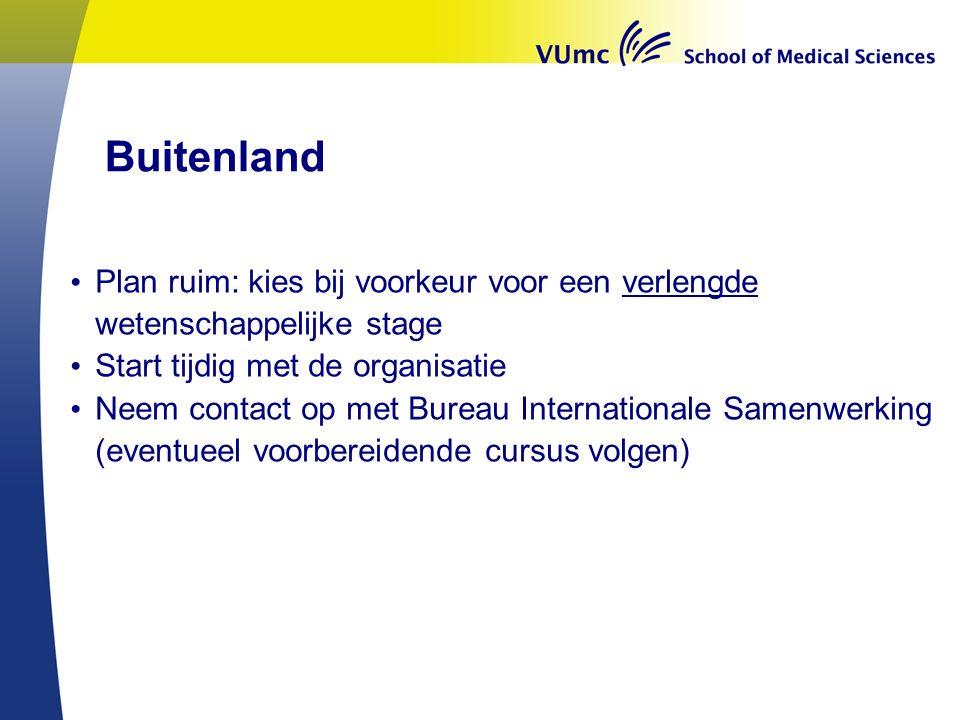 Buitenland Plan ruim: kies bij voorkeur voor een verlengde wetenschappelijke stage Start tijdig met de organisatie Neem contact op met Bureau Internationale Samenwerking (eventueel voorbereidende cursus volgen)