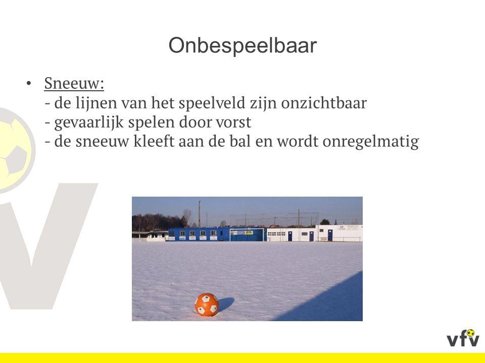 Onbespeelbaar Sneeuw: - de lijnen van het speelveld zijn onzichtbaar - gevaarlijk spelen door vorst - de sneeuw kleeft aan de bal en wordt onregelmatig